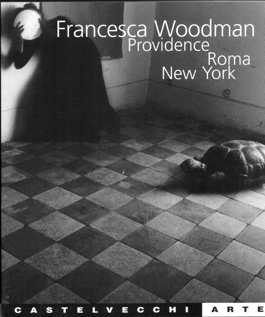 Francesca Woodman. Providence Roma New York. A cura di Achille Bonito Oliva. Castelvecchi, 'Arte', Roma, 2000.